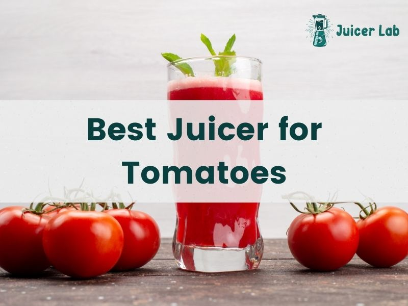 10 Best Juicer for Tomatoes: In-Depth Reviews and Buying Guide